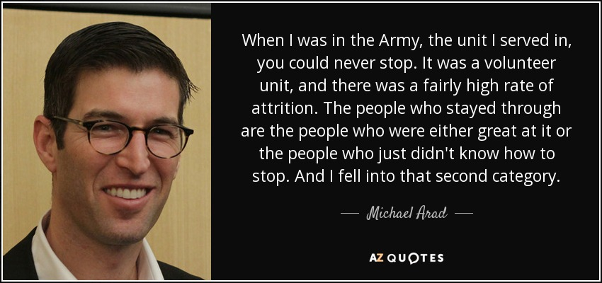 When I was in the Army, the unit I served in, you could never stop. It was a volunteer unit, and there was a fairly high rate of attrition. The people who stayed through are the people who were either great at it or the people who just didn't know how to stop. And I fell into that second category. - Michael Arad
