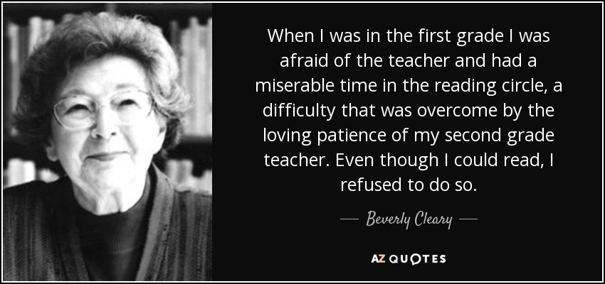 When I was in the first grade I was afraid of the teacher and had a miserable time in the reading circle, a difficulty that was overcome by the loving patience of my second grade teacher. Even though I could read, I refused to do so. - Beverly Cleary