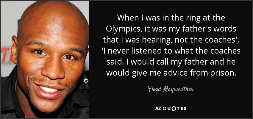 When I was in the ring at the Olympics, it was my father's words that I was hearing, not the coaches'. 'I never listened to what the coaches said. I would call my father and he would give me advice from prison. - Floyd Mayweather, Jr.