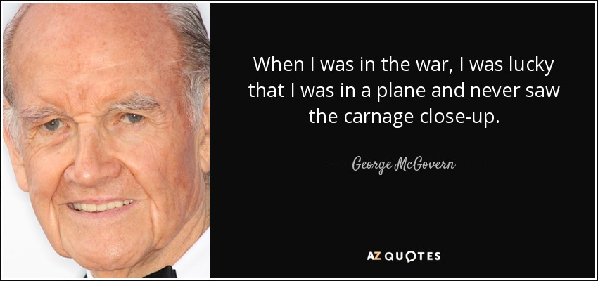 When I was in the war, I was lucky that I was in a plane and never saw the carnage close-up. - George McGovern