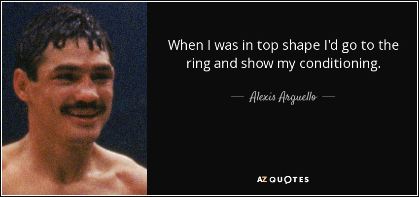 When I was in top shape I'd go to the ring and show my conditioning. - Alexis Arguello