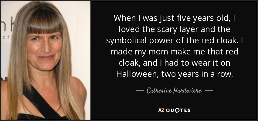 When I was just five years old, I loved the scary layer and the symbolical power of the red cloak. I made my mom make me that red cloak, and I had to wear it on Halloween, two years in a row. - Catherine Hardwicke