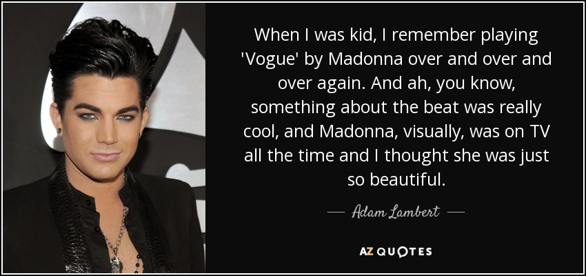When I was kid, I remember playing 'Vogue' by Madonna over and over and over again. And ah, you know, something about the beat was really cool, and Madonna, visually, was on TV all the time and I thought she was just so beautiful. - Adam Lambert