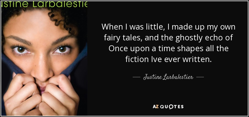 When I was little, I made up my own fairy tales, and the ghostly echo of Once upon a time shapes all the fiction Ive ever written. - Justine Larbalestier