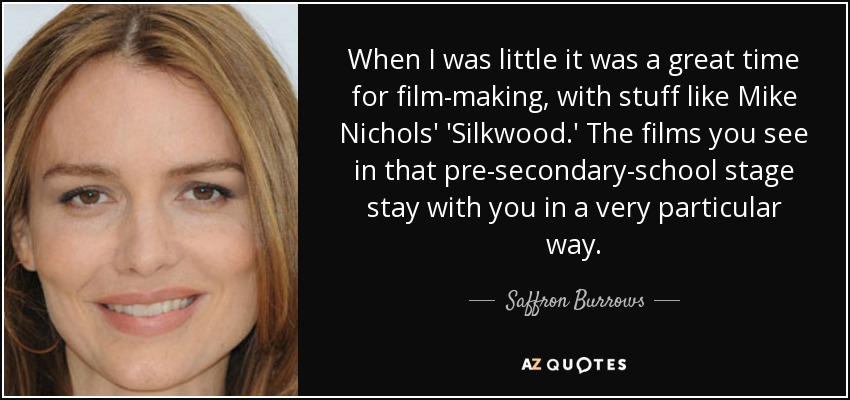 When I was little it was a great time for film-making, with stuff like Mike Nichols' 'Silkwood.' The films you see in that pre-secondary-school stage stay with you in a very particular way. - Saffron Burrows