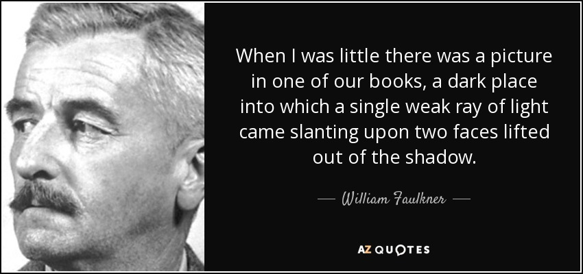 When I was little there was a picture in one of our books, a dark place into which a single weak ray of light came slanting upon two faces lifted out of the shadow. - William Faulkner