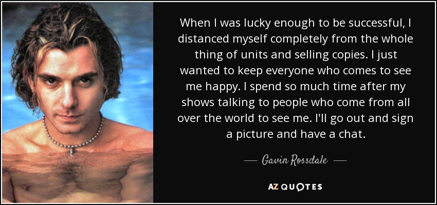 When I was lucky enough to be successful, I distanced myself completely from the whole thing of units and selling copies. I just wanted to keep everyone who comes to see me happy. I spend so much time after my shows talking to people who come from all over the world to see me. I'll go out and sign a picture and have a chat. - Gavin Rossdale