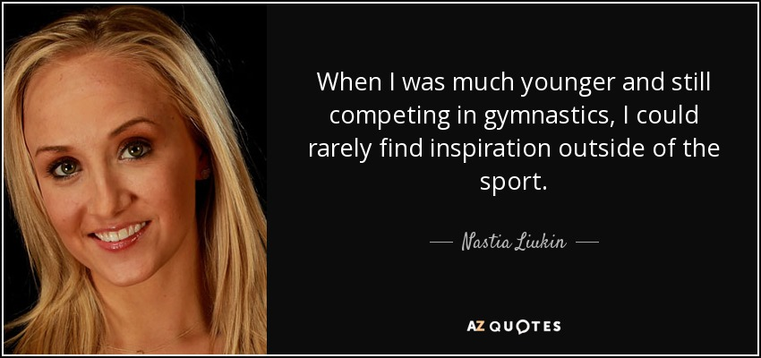 When I was much younger and still competing in gymnastics, I could rarely find inspiration outside of the sport. - Nastia Liukin