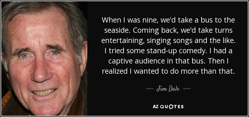 When I was nine, we'd take a bus to the seaside. Coming back, we'd take turns entertaining, singing songs and the like. I tried some stand-up comedy. I had a captive audience in that bus. Then I realized I wanted to do more than that. - Jim Dale