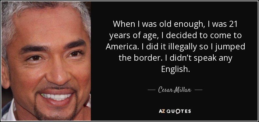 When I was old enough, I was 21 years of age, I decided to come to America. I did it illegally so I jumped the border. I didn't speak any English. - Cesar Millan