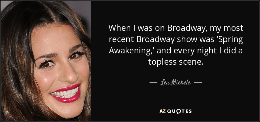 When I was on Broadway, my most recent Broadway show was 'Spring Awakening,' and every night I did a topless scene. - Lea Michele