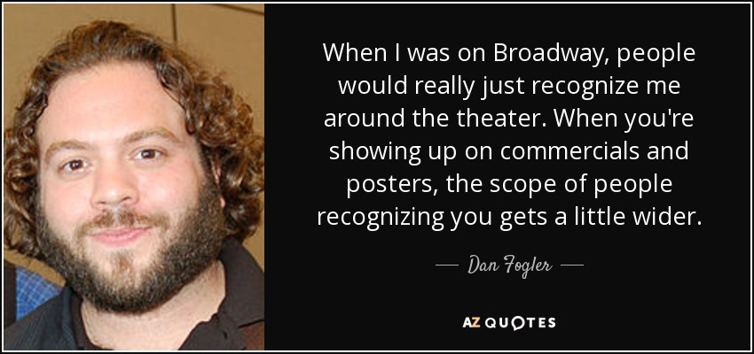 When I was on Broadway, people would really just recognize me around the theater. When you're showing up on commercials and posters, the scope of people recognizing you gets a little wider. - Dan Fogler