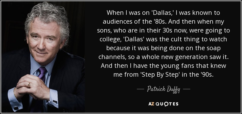 When I was on 'Dallas,' I was known to audiences of the '80s. And then when my sons, who are in their 30s now, were going to college, 'Dallas' was the cult thing to watch because it was being done on the soap channels, so a whole new generation saw it. And then I have the young fans that knew me from 'Step By Step' in the '90s. - Patrick Duffy