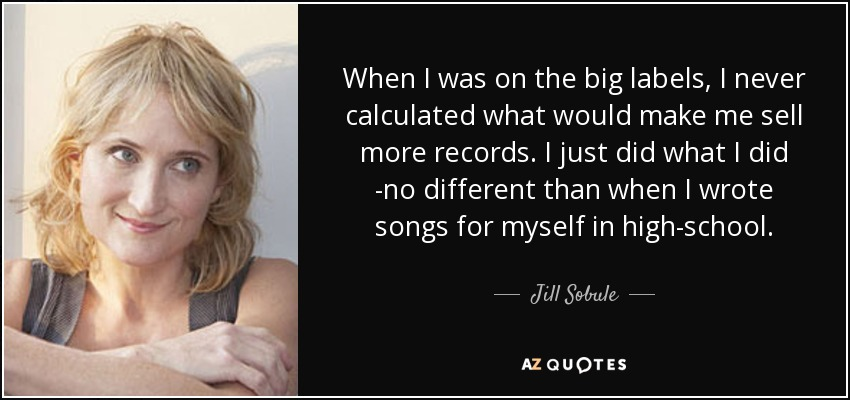 When I was on the big labels, I never calculated what would make me sell more records. I just did what I did -no different than when I wrote songs for myself in high-school. - Jill Sobule