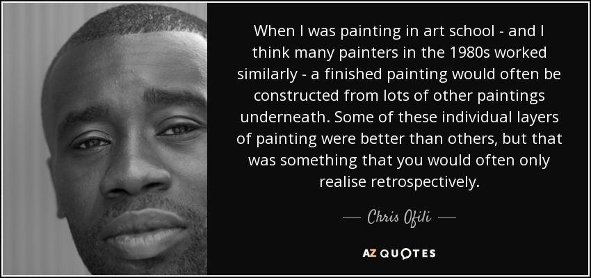 When I was painting in art school - and I think many painters in the 1980s worked similarly - a finished painting would often be constructed from lots of other paintings underneath. Some of these individual layers of painting were better than others, but that was something that you would often only realise retrospectively. - Chris Ofili