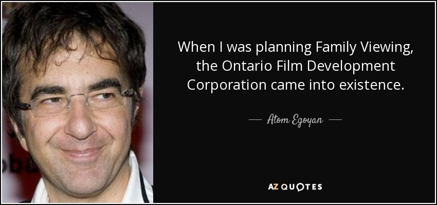 When I was planning Family Viewing, the Ontario Film Development Corporation came into existence. - Atom Egoyan