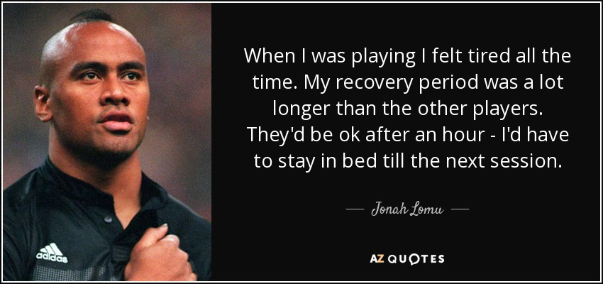When I was playing I felt tired all the time. My recovery period was a lot longer than the other players. They'd be ok after an hour - I'd have to stay in bed till the next session. - Jonah Lomu