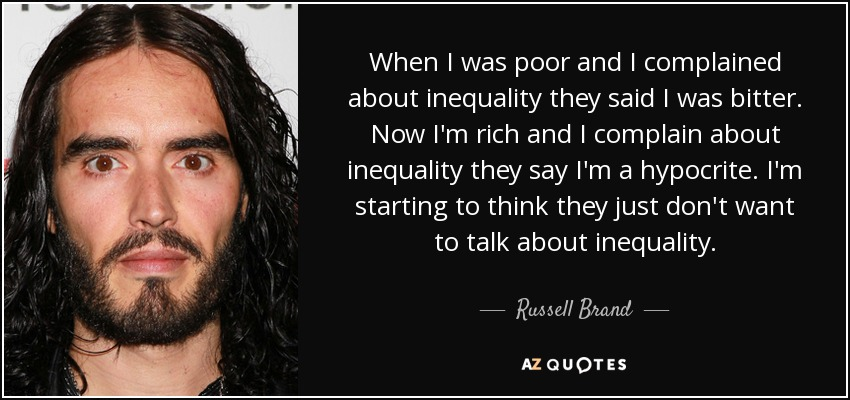 When I was poor and I complained about inequality they said I was bitter. Now I'm rich and I complain about inequality they say I'm a hypocrite. I'm starting to think they just don't want to talk about inequality. - Russell Brand