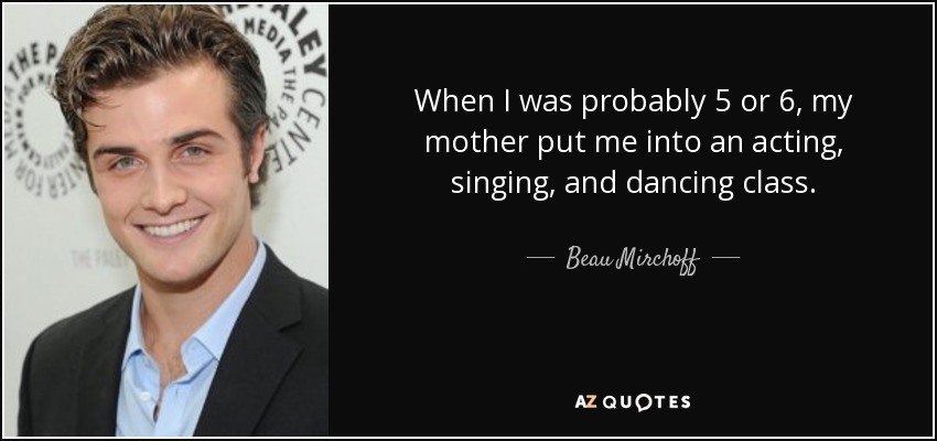 When I was probably 5 or 6, my mother put me into an acting, singing, and dancing class. - Beau Mirchoff