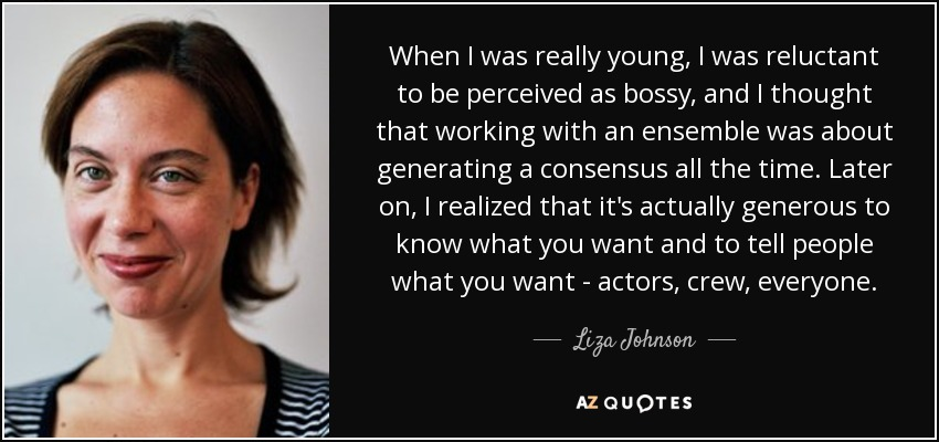 When I was really young, I was reluctant to be perceived as bossy, and I thought that working with an ensemble was about generating a consensus all the time. Later on, I realized that it's actually generous to know what you want and to tell people what you want - actors, crew, everyone. - Liza Johnson