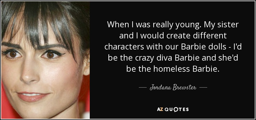 When I was really young. My sister and I would create different characters with our Barbie dolls - I'd be the crazy diva Barbie and she'd be the homeless Barbie. - Jordana Brewster