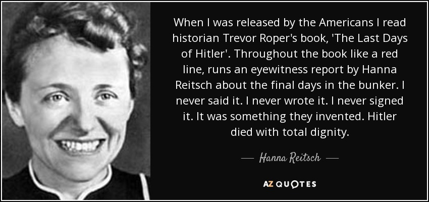When I was released by the Americans I read historian Trevor Roper's book, 'The Last Days of Hitler'. Throughout the book like a red line, runs an eyewitness report by Hanna Reitsch about the final days in the bunker. I never said it. I never wrote it. I never signed it. It was something they invented. Hitler died with total dignity. - Hanna Reitsch