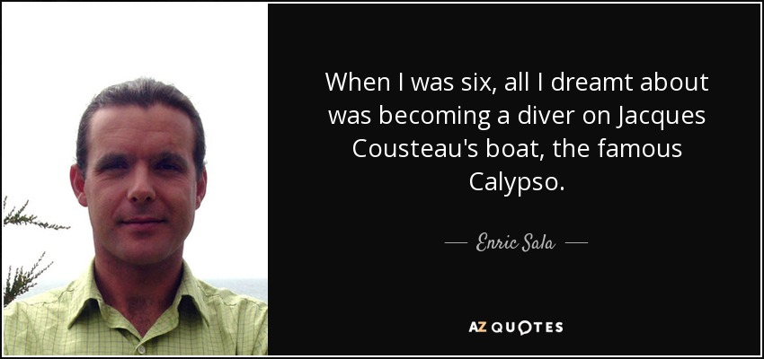 When I was six, all I dreamt about was becoming a diver on Jacques Cousteau's boat, the famous Calypso. - Enric Sala
