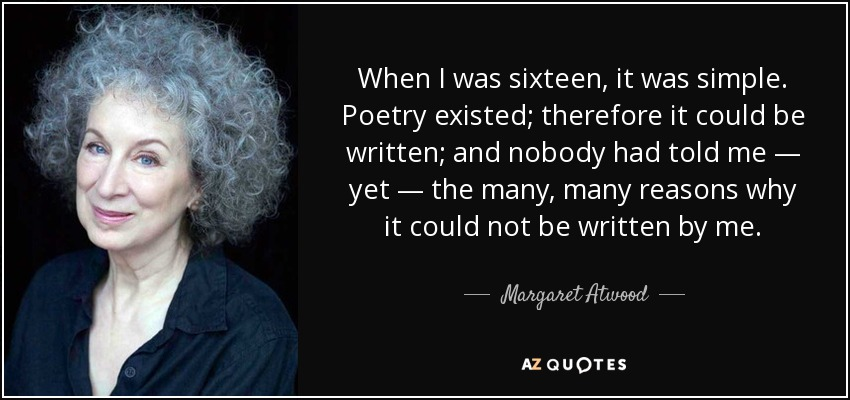 When I was sixteen, it was simple. Poetry existed; therefore it could be written; and nobody had told me — yet — the many, many reasons why it could not be written by me. - Margaret Atwood