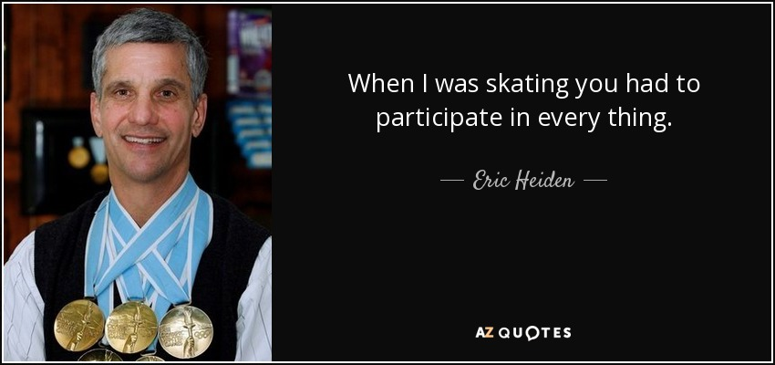 When I was skating you had to participate in every thing. - Eric Heiden