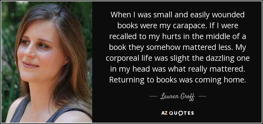 When I was small and easily wounded books were my carapace. If I were recalled to my hurts in the middle of a book they somehow mattered less. My corporeal life was slight the dazzling one in my head was what really mattered. Returning to books was coming home. - Lauren Groff