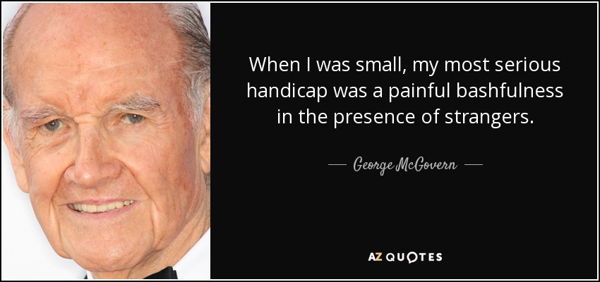 When I was small, my most serious handicap was a painful bashfulness in the presence of strangers. - George McGovern