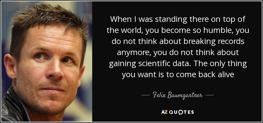 When I was standing there on top of the world, you become so humble, you do not think about breaking records anymore, you do not think about gaining scientific data. The only thing you want is to come back alive - Felix Baumgartner