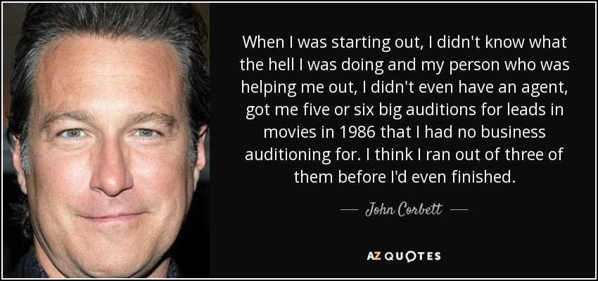 When I was starting out, I didn't know what the hell I was doing and my person who was helping me out, I didn't even have an agent, got me five or six big auditions for leads in movies in 1986 that I had no business auditioning for. I think I ran out of three of them before I'd even finished. - John Corbett