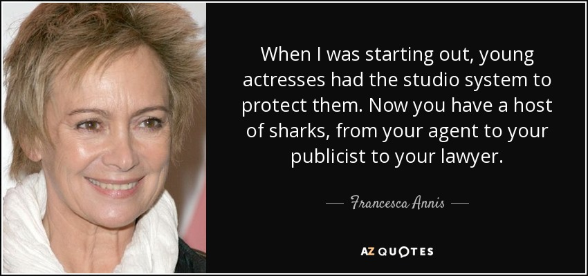 When I was starting out, young actresses had the studio system to protect them. Now you have a host of sharks, from your agent to your publicist to your lawyer. - Francesca Annis