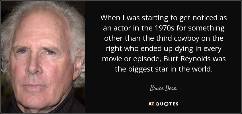 When I was starting to get noticed as an actor in the 1970s for something other than the third cowboy on the right who ended up dying in every movie or episode, Burt Reynolds was the biggest star in the world. - Bruce Dern