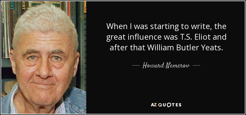 When I was starting to write, the great influence was T.S. Eliot and after that William Butler Yeats. - Howard Nemerov