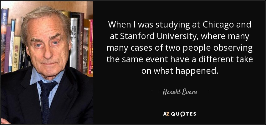 When I was studying at Chicago and at Stanford University, where many many cases of two people observing the same event have a different take on what happened. - Harold Evans