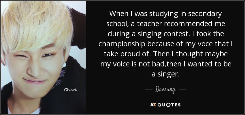 When I was studying in secondary school, a teacher recommended me during a singing contest. I took the championship because of my voce that I take proud of. Then I thought maybe my voice is not bad,then I wanted to be a singer. - Daesung