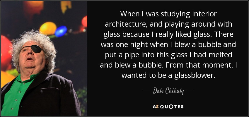 When I was studying interior architecture, and playing around with glass because I really liked glass. There was one night when I blew a bubble and put a pipe into this glass I had melted and blew a bubble. From that moment, I wanted to be a glassblower. - Dale Chihuly