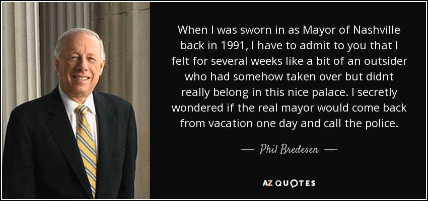 When I was sworn in as Mayor of Nashville back in 1991, I have to admit to you that I felt for several weeks like a bit of an outsider who had somehow taken over but didnt really belong in this nice palace. I secretly wondered if the real mayor would come back from vacation one day and call the police. - Phil Bredesen