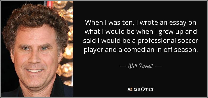 When I was ten, I wrote an essay on what I would be when I grew up and said I would be a professional soccer player and a comedian in off season. - Will Ferrell