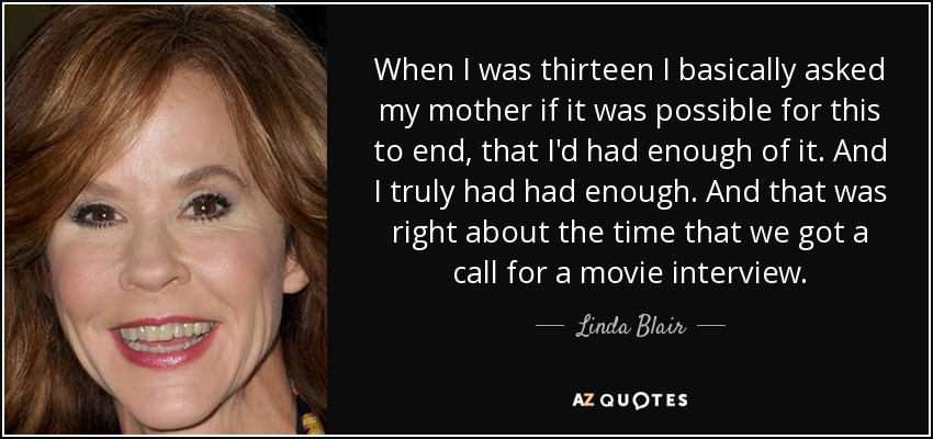 When I was thirteen I basically asked my mother if it was possible for this to end, that I'd had enough of it. And I truly had had enough. And that was right about the time that we got a call for a movie interview. - Linda Blair