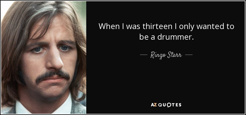 When I was thirteen I only wanted to be a drummer. - Ringo Starr
