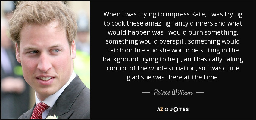 When I was trying to impress Kate, I was trying to cook these amazing fancy dinners and what would happen was I would burn something, something would overspill, something would catch on fire and she would be sitting in the background trying to help, and basically taking control of the whole situation, so I was quite glad she was there at the time. - Prince William