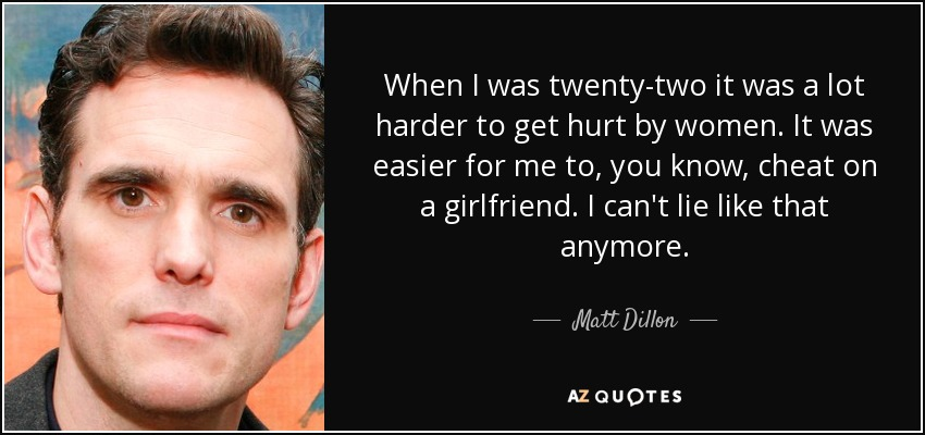 When I was twenty-two it was a lot harder to get hurt by women. It was easier for me to, you know, cheat on a girlfriend. I can't lie like that anymore. - Matt Dillon