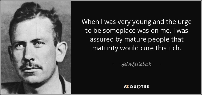 When I was very young and the urge to be someplace was on me, I was assured by mature people that maturity would cure this itch. - John Steinbeck