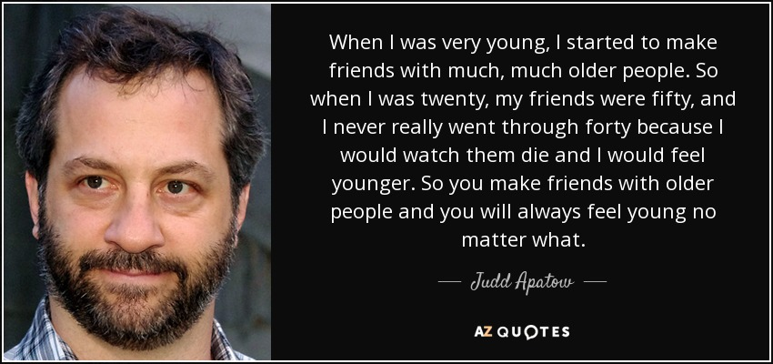 When I was very young, I started to make friends with much, much older people. So when I was twenty, my friends were fifty, and I never really went through forty because I would watch them die and I would feel younger. So you make friends with older people and you will always feel young no matter what. - Judd Apatow