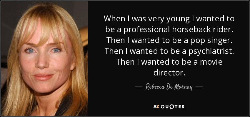 When I was very young I wanted to be a professional horseback rider. Then I wanted to be a pop singer. Then I wanted to be a psychiatrist. Then I wanted to be a movie director. - Rebecca De Mornay