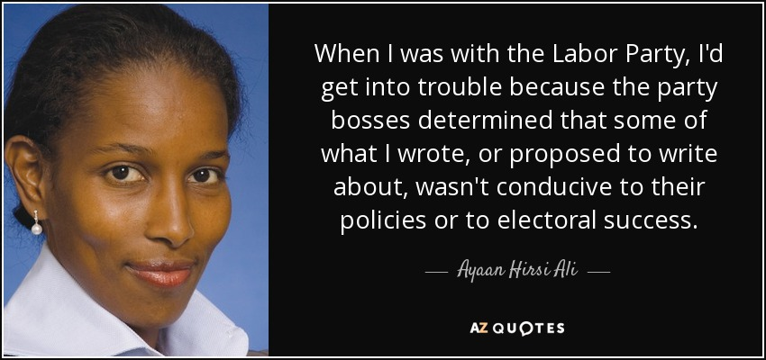 When I was with the Labor Party, I'd get into trouble because the party bosses determined that some of what I wrote, or proposed to write about, wasn't conducive to their policies or to electoral success. - Ayaan Hirsi Ali