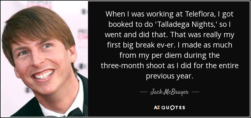 When I was working at Teleflora, I got booked to do 'Talladega Nights,' so I went and did that. That was really my first big break ev-er. I made as much from my per diem during the three-month shoot as I did for the entire previous year. - Jack McBrayer